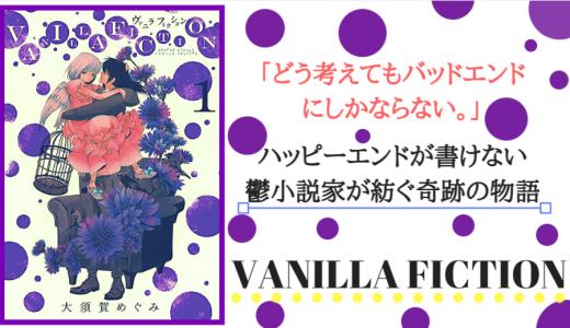 漫画「VANILLA FICTION」ネタバレ感想。どう考えてもバッドエンド。鬱小説家の奇跡の物語!