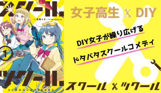 漫画『スクール×ツクール』ネタバレ感想!女子高生×DIY!新感覚スクールコメディ!